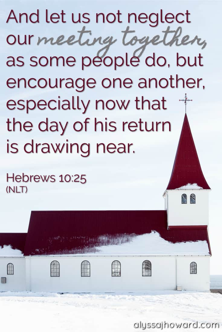 And let us not neglect our meeting together, as some people do, but encourage one another especially now that the day of his return is drawing near. - Hebrews 10:25