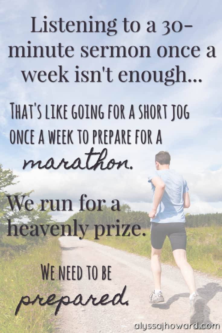 Listening to a 30-minute sermon once a week isn't enough... That's like going for a short jog once a week to prepare for a marathon. We run for a heavenly prize. We need to be prepared.