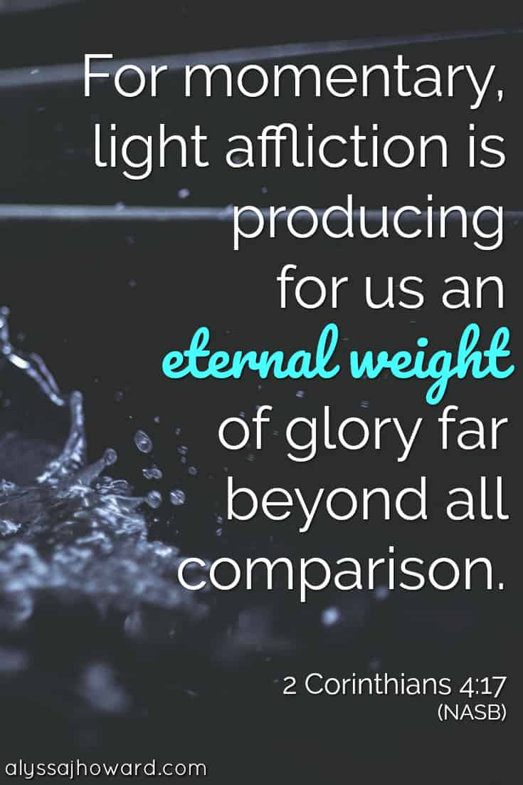 For momentary light affliction is producing for us an eternal weight of glory far beyond all comparison. - 2 Corinthians 4:17