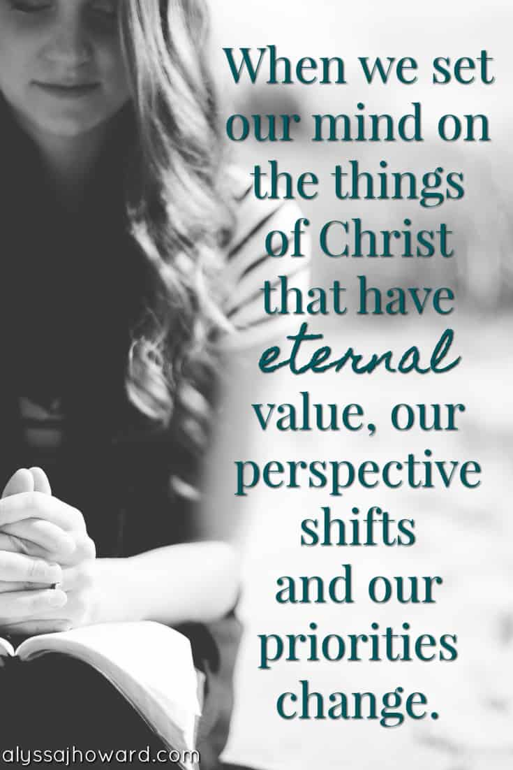 When we set our mind on the things of Christ that have eternal value, our perspective shifts and our priorities change.