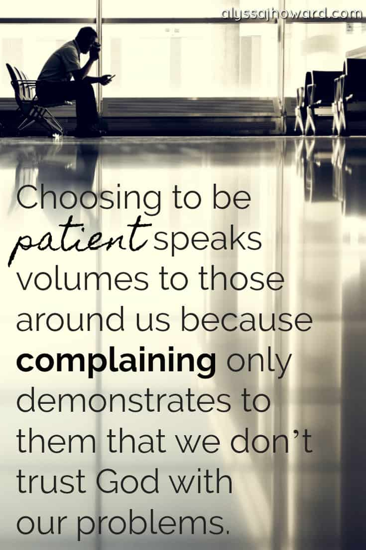 Choosing to be patient speaks volumes to those around us because complaining only demonstrates to them that we don't trust God with our problems. | alyssajhoward.com