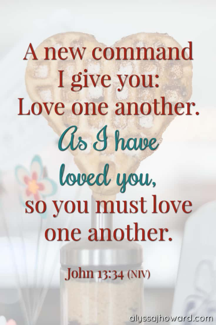 A new command I give you: Love one another. As I have loved you, so you must love on another. - John 13:34 | alyssajhoward.com