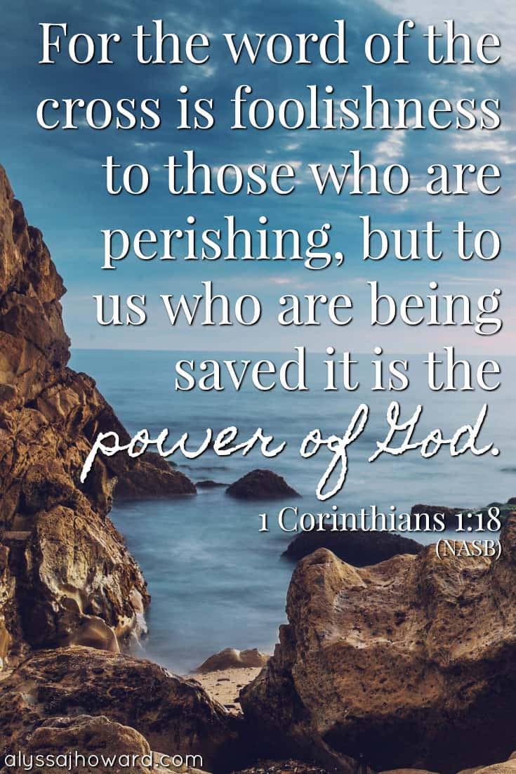 For the word of the cross is foolishness to those who are perishing, but to us who are being saved it is the power of God. - 1 Corinthians 1:18