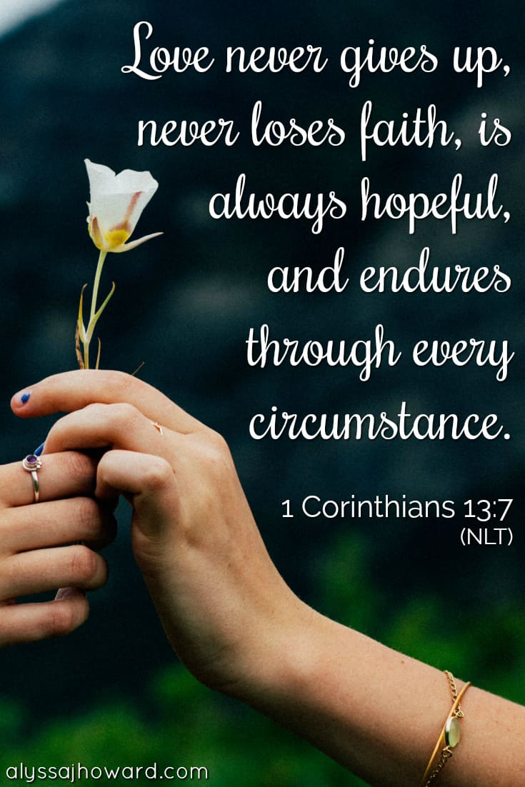 Love never gives up, never loses faith, is always hopeful, and endures through every circumstance. - 1 Corinthians 13:7