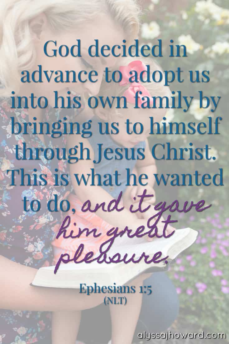 God decided in advance to adopt us into his own family by bringing us to himself through Jesus Christ. This is what he wanted to do, and it gave him great pleasure. - Ephesians 1:5