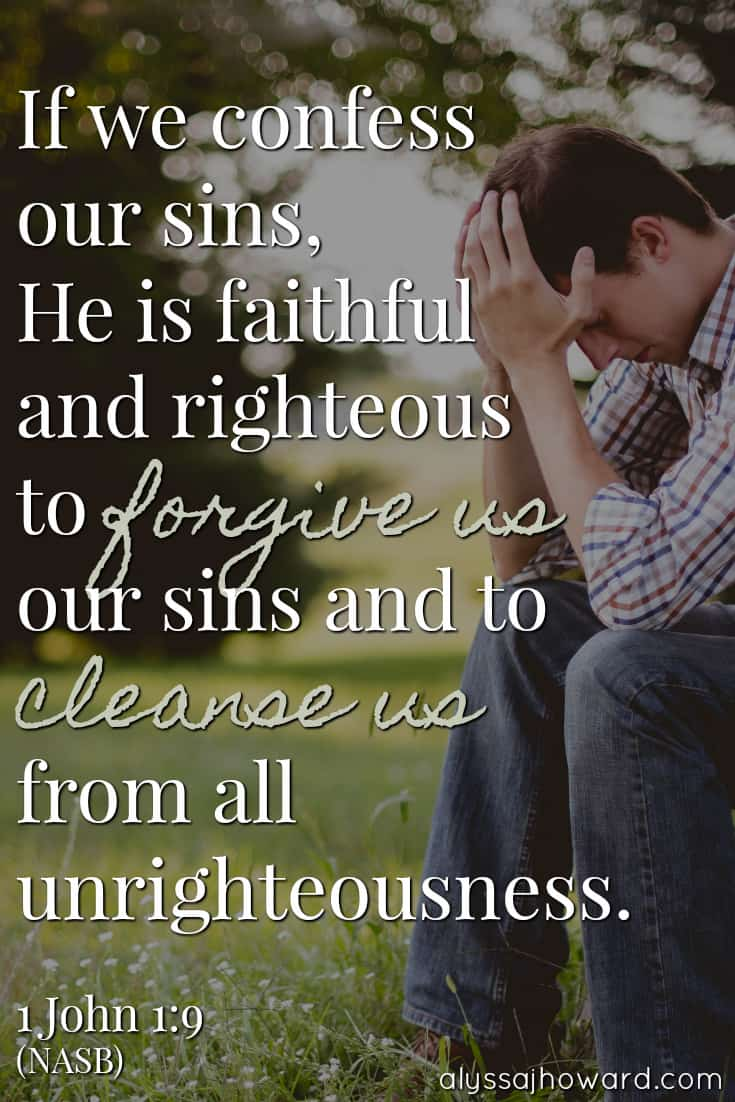 If we confess our sins, He is faithful and righteous to forgive us our sins and to cleanse us from all unrighteousness. - 1 John 1:9