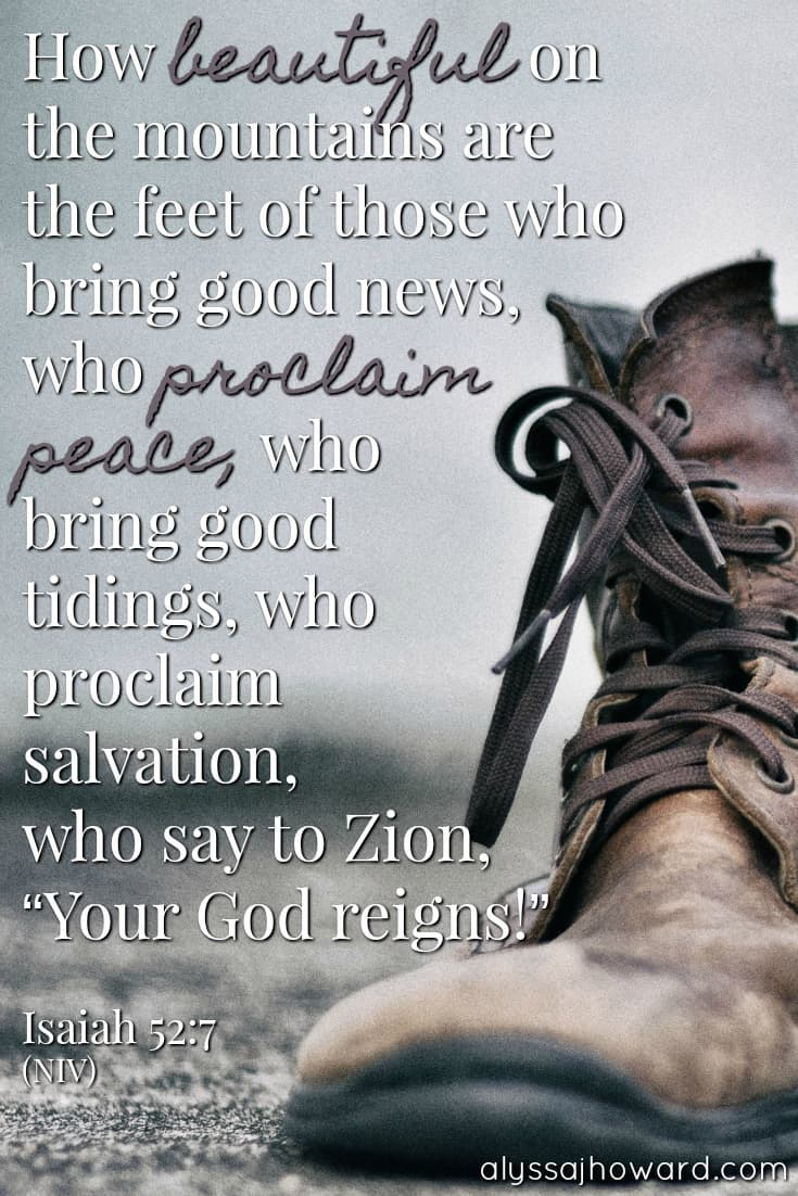 "How beautiful on the mountains are the feet of those who bring good news, who proclaim peace, who bring good tidings, who proclaim salvation, who say to Zion, ""Your God reigns!"" - Isaiah 52:7"