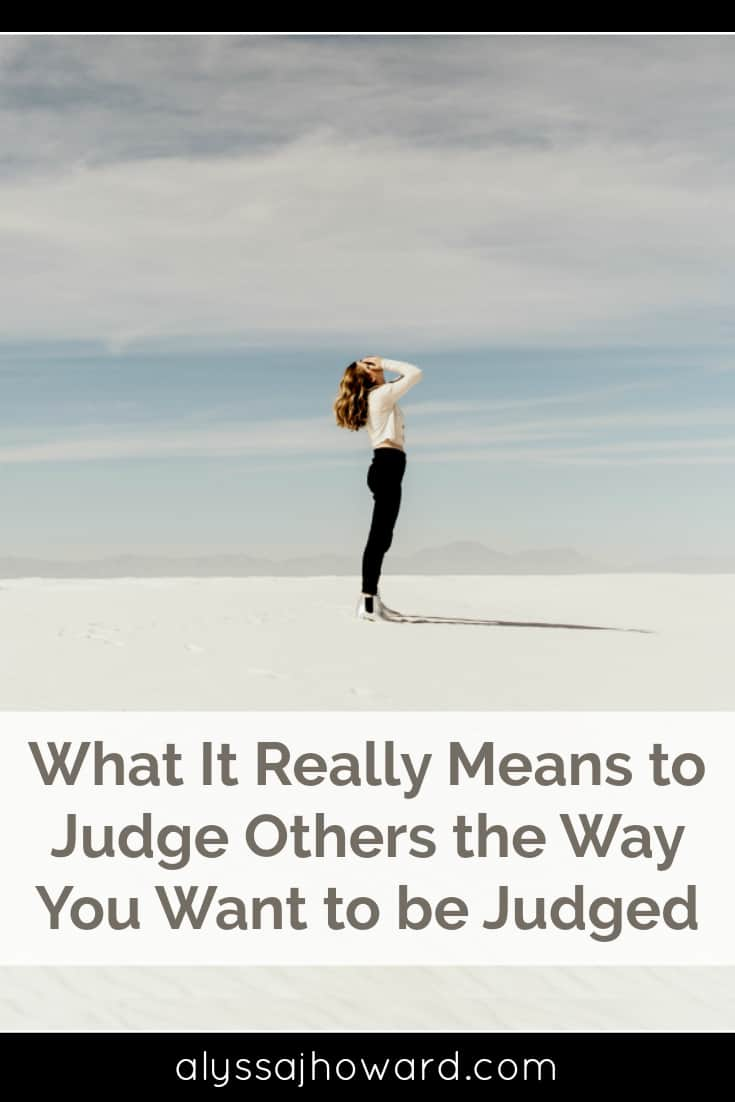What It Really Means to Judge Others the Way You Want to be Judged | alyssajhoward.com