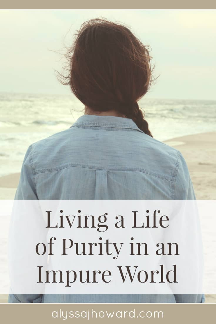 Living a Life of Purity in an Impure World | alyssajhoward.com