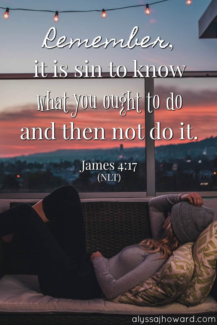 Remember, it is sin to know what you ought to do and then not do it. - James 4:17