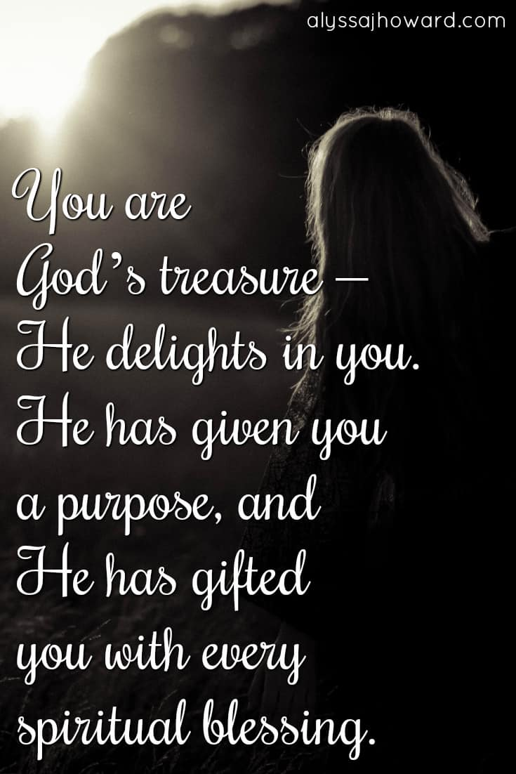 You are God's treasure - He delights in you. He has given you a purpose, and He has gifted you with every spiritual blessing.