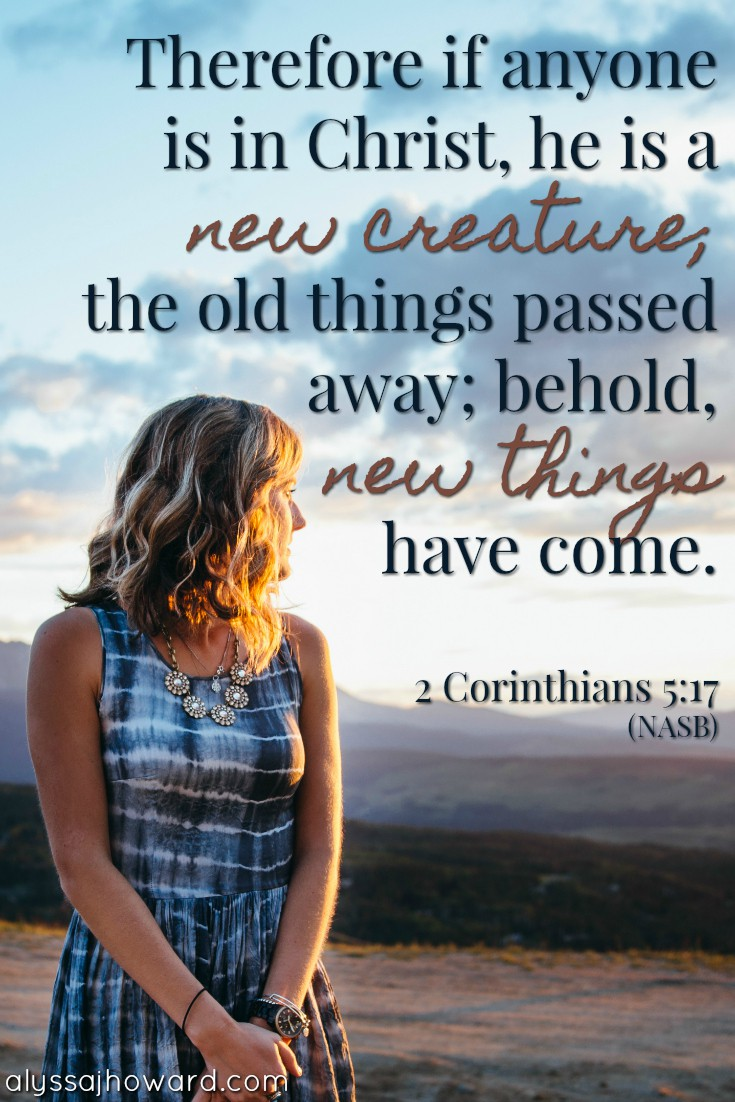 Therefore if anyone is in Christ, he is a new creature, the old things passed away; behold new things have come. - 2 Corinthians 5:17
