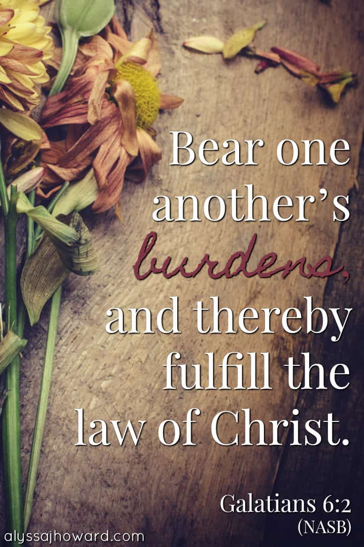 Bear one another's burdens, and thereby fulfill the law of Christ. - Galatians 6:2