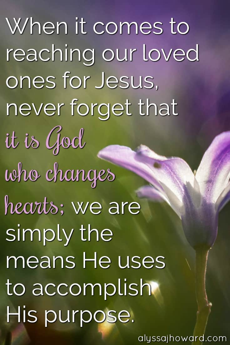 When it comes to reaching our loved ones for Jesus, never forget that it is God who changes hearts; we are simply the means He uses to accomplish His purpose.