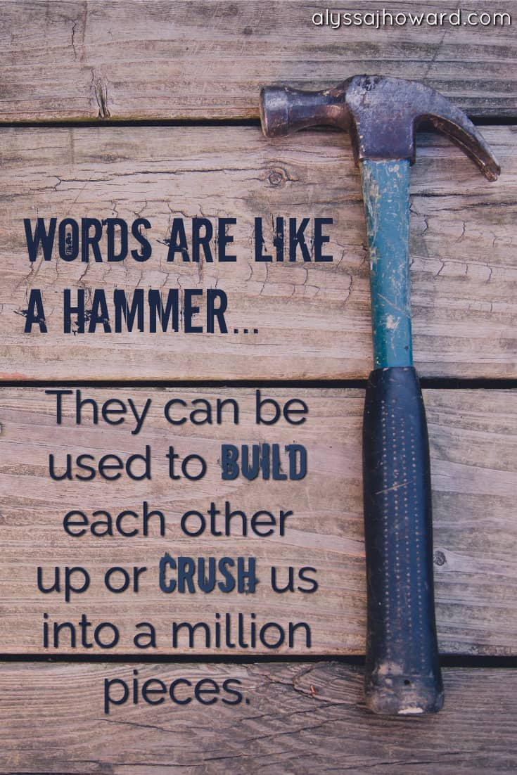 Words are like a hammer... They can be used to build each other up or crush us into a million pieces.