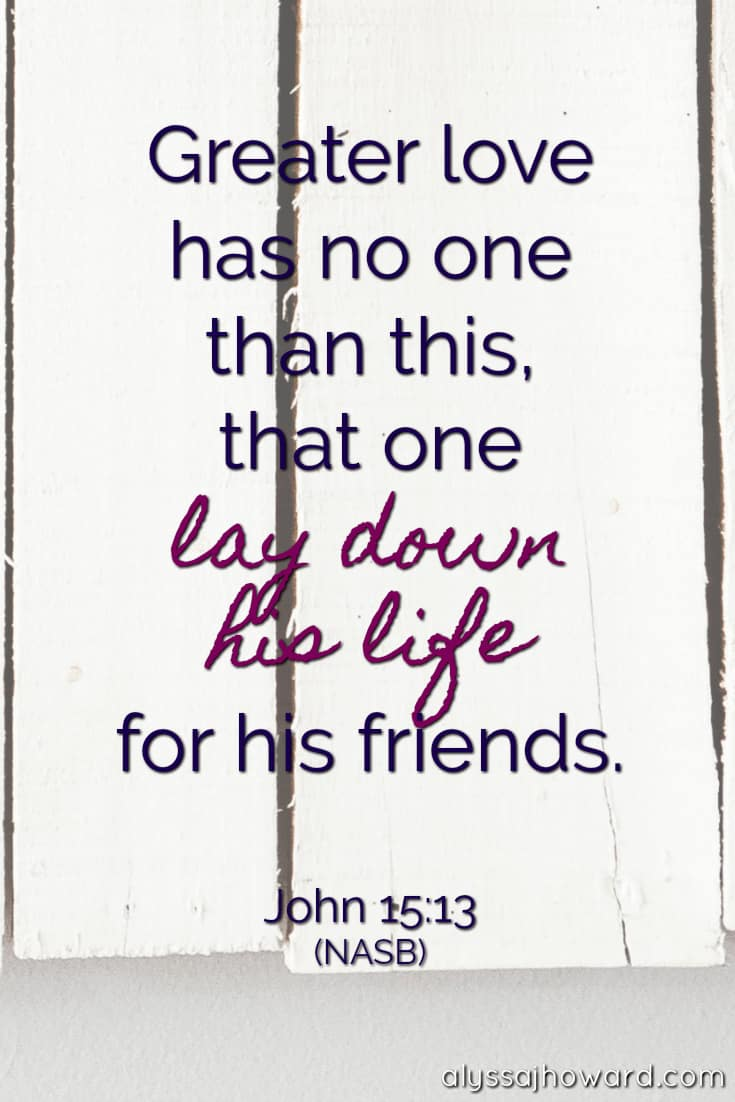 Greater love has no one than this, that one lay down his life for his friends. - John 15:13