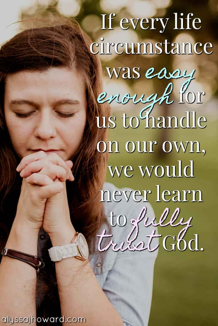 If every life circumstance was easy enough for us to handle on our own, we would never learn to fully trust God.