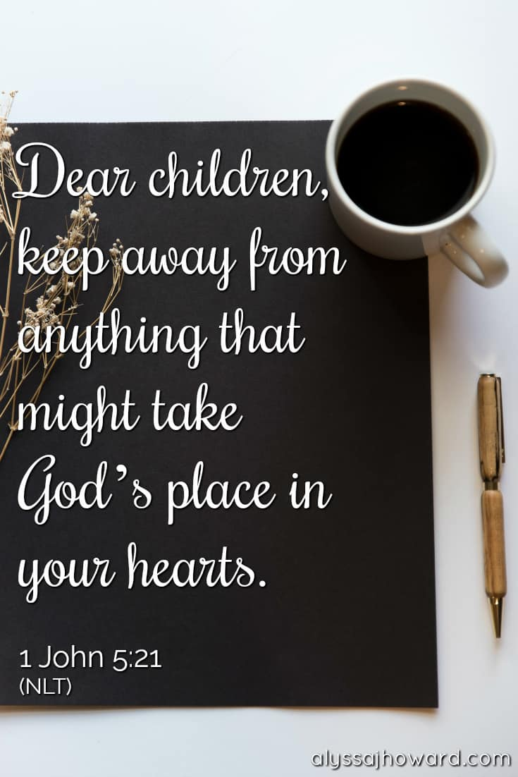 Dear children, keep away from anything that might take God's place in your hearts. - 1 John 5:21