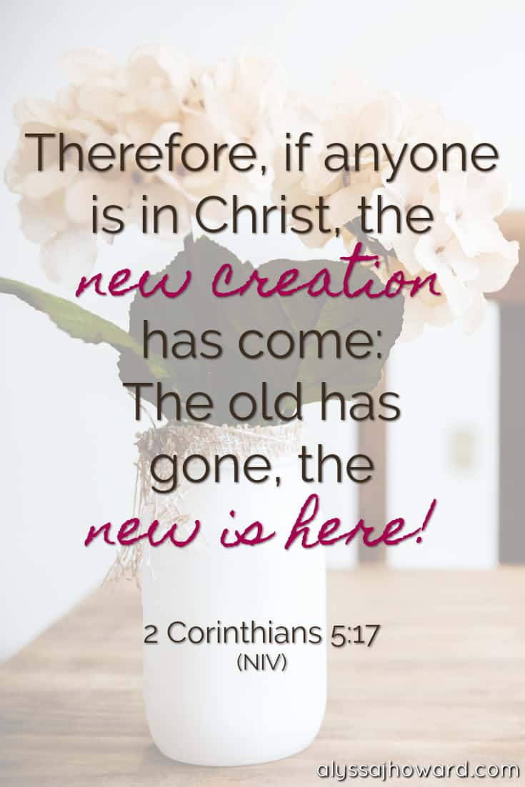 Therefore, if anyone is in Christ, the new creation has come: The old has gone, the new is here! - 2 Corinthians 5:17