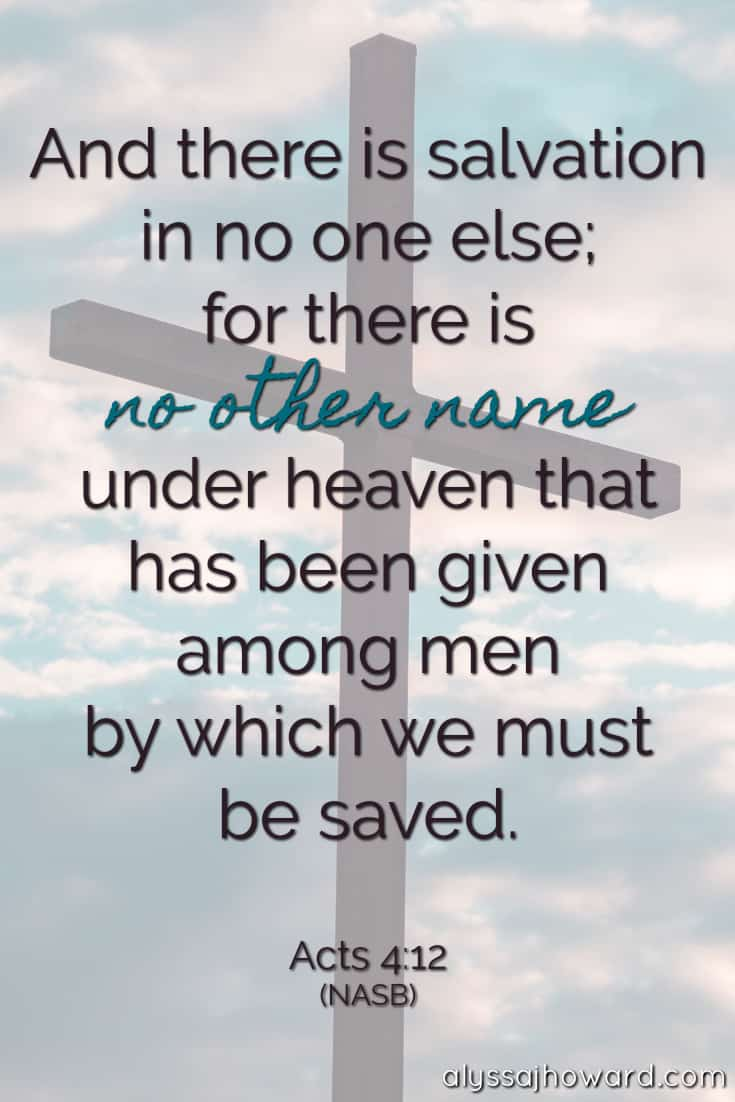 And there is salvation in no one else; for there is no other name under heaven that has been given among men by which we must be saved. - Acts 4:12