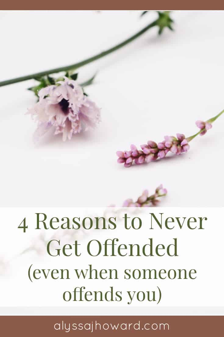 4 Reasons to Never Get Offended (even when someone offends you)   alyssajhoward.com