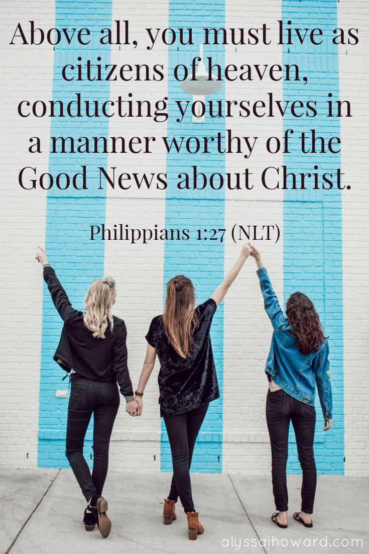 Above all, you must live as citizens of heaven, conducting yourselves in a manner worthy of the Good News about Christ. - Philippians 1:27