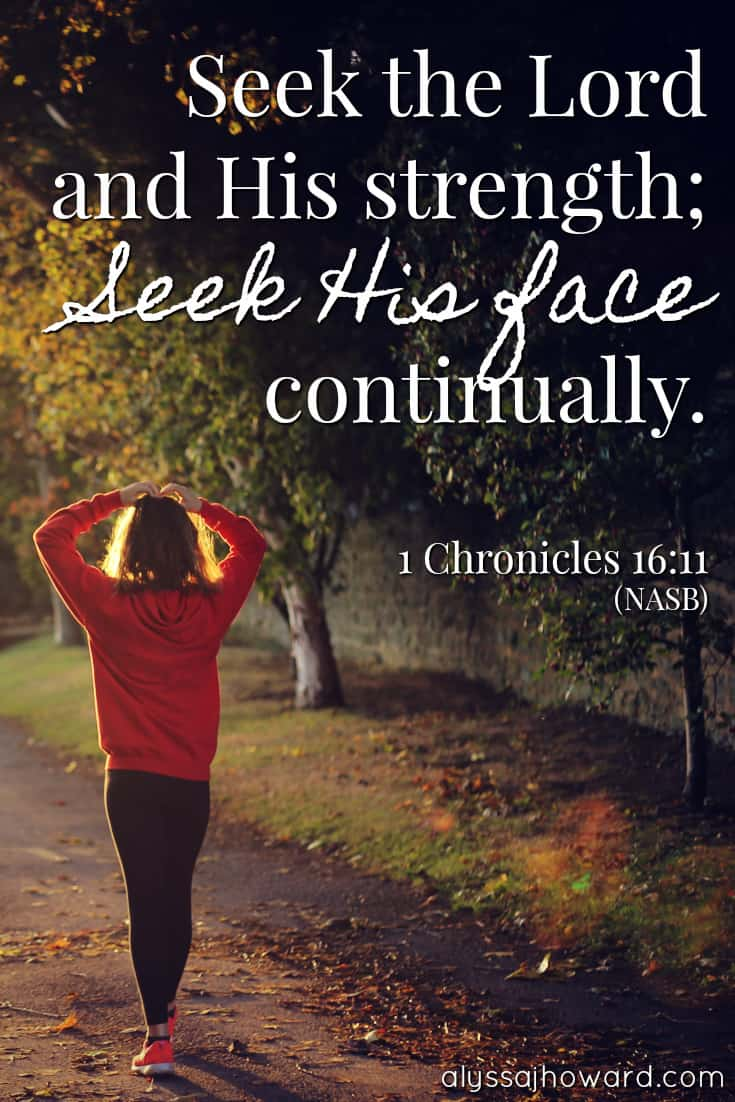 Seek the Lord and His strength; seek His face continually. - 1 Chronicles 16:11