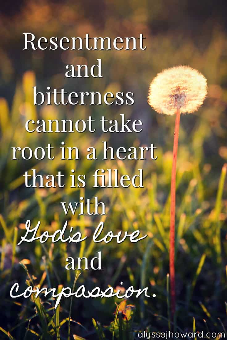 Resentment and bitterness cannot take root in a heart that is filled with God's love and compassion.
