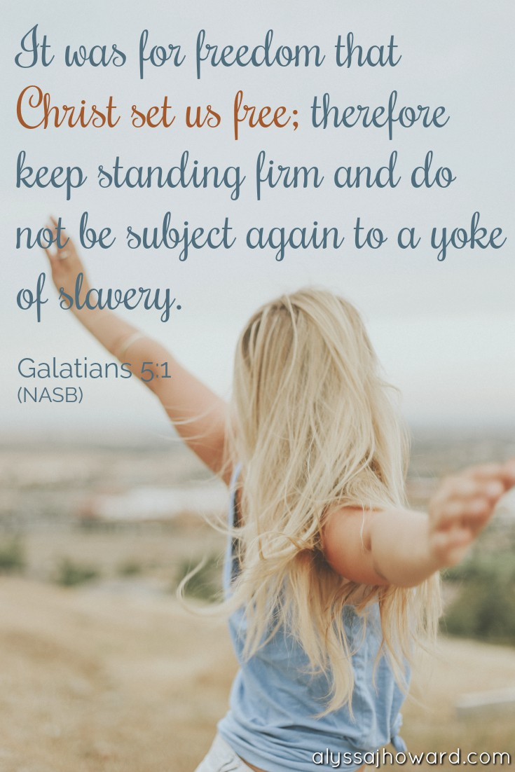 It was for freedom that Christ set us free; therefore keep standing firm and do not be subject again to a yoke of slavery. - Galatians 5:1