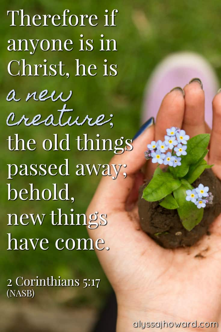 Therefore if anyone is in Christ, he is a new creature; the old things passed away; behold, new things have come. - 2 Corinthians 5:17