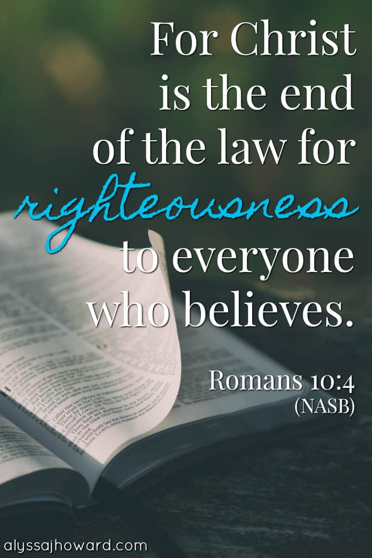 For Christ is the end of the law of righteousness to everyone who believes. - Romans 10:4