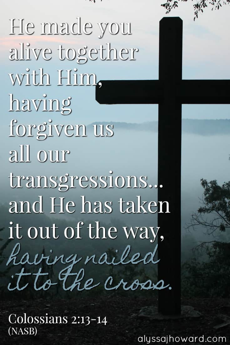 He made you alive together with Him, having forgiven us all our transgressions... and He has taken it out of the way, having nailed it to the cross. - Colossians 2:13-14