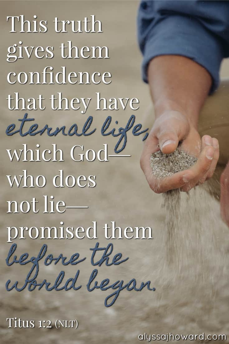 This truth gives them confidence that they have eternal life, which God - who does not lie - promised them before the world began. - Titus 1:2