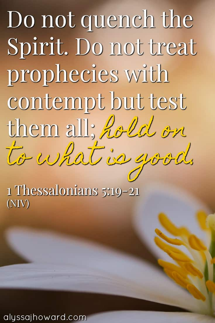 Do not quench the Spirit. Do not treat prophecies with contempt but test them all; hold on to what is good. - 1 Thessalonians 5:19-21