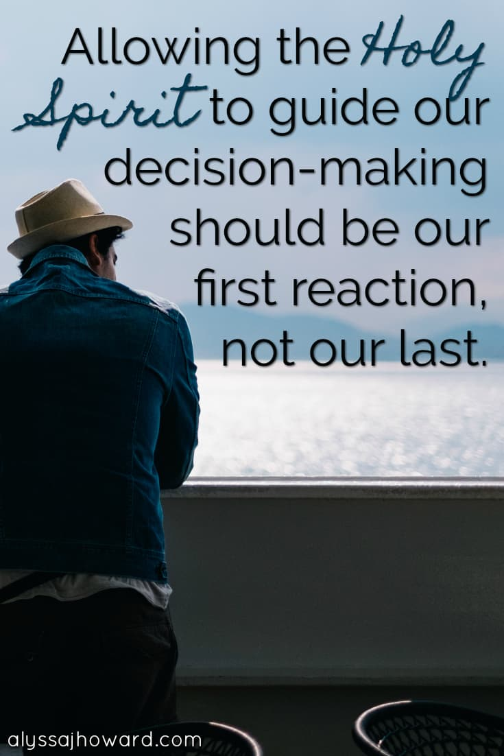 Allowing the Holy Spirit to guide our decision-making should be our first reaction, not our last.