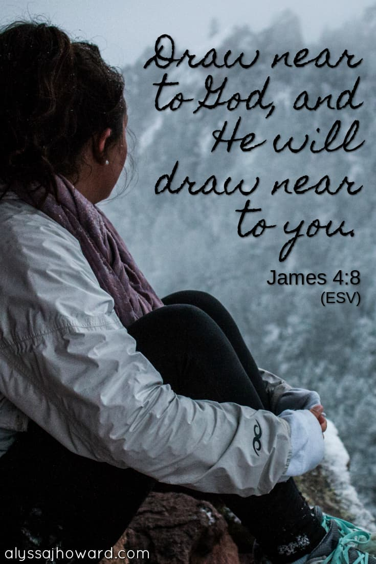 Draw near to God, and He will draw near to you. - James 4:8