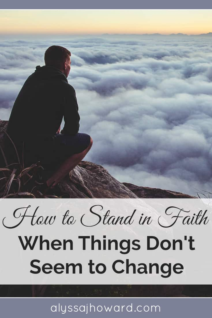 How to Stand in Faith When Things Don't Seem to Change | alyssajhoward.com