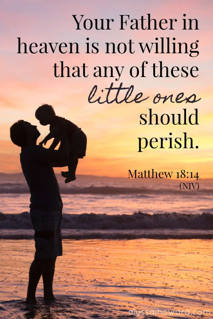 Your Father in heaven is not willing that any of these little ones should perish. - Matthew 18:14