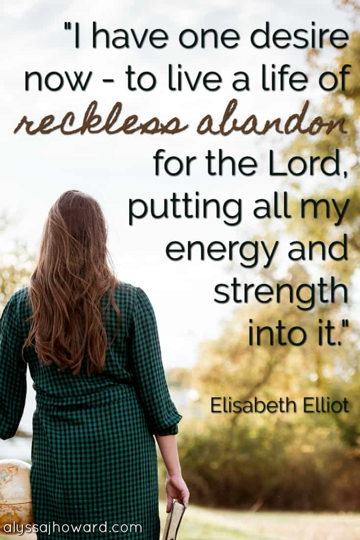 I have one desire now - to live a life of reckless abandon for the Lord, putting all my energy and strength into it. - Elisabeth Elliot