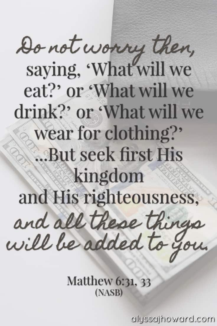 Do not worry then, saying, 'What will we eat?' or 'What will we drink?' or 'What will we wear for clothing?' ...But seek first His kingdom and His righteousness, and all these things will be added to you. - Matthew 6:31, 33