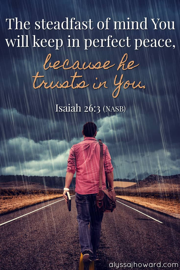 The steadfast of mind You will keep in perfect peace, because he trusts in You. - Isaiah 26:3