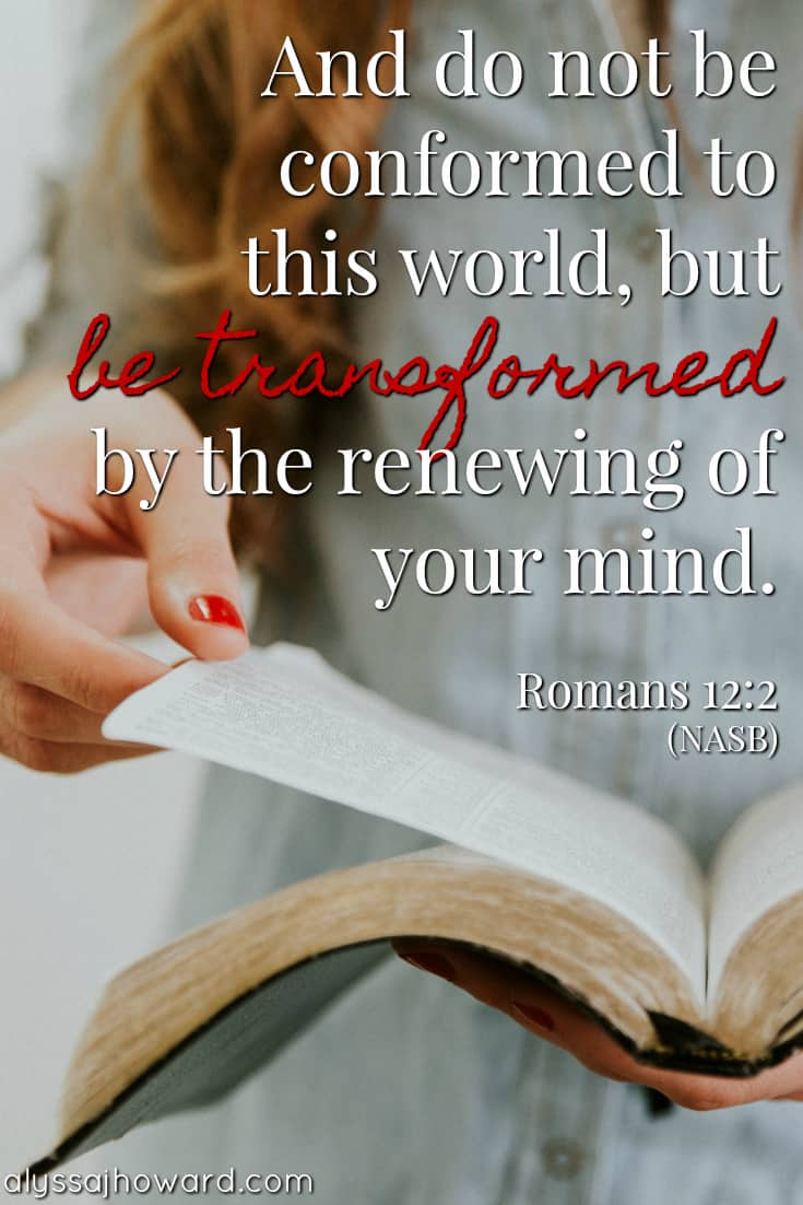 And do not be conformed to this world, but be transformed by the renewing of your mind. - Romans 12:2
