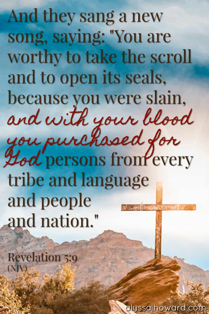 "And they sang a new song, saying: ""You are worthy to take the scroll and to open its seals, because you were slain, and with your blood you purchased for God persons from every tribe and language and people and nation."" - Revelation 5:9"