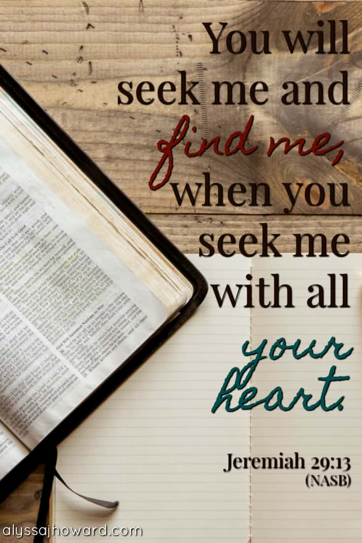 You will seek me and find me, when you seek me with all your heart. - Jeremiah 29:13