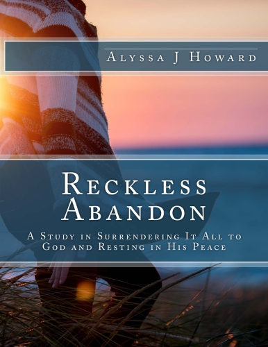 Reckless Abandon: A Study in Surrendering It All to God and Resting in His Peace   alyssajhoward.com