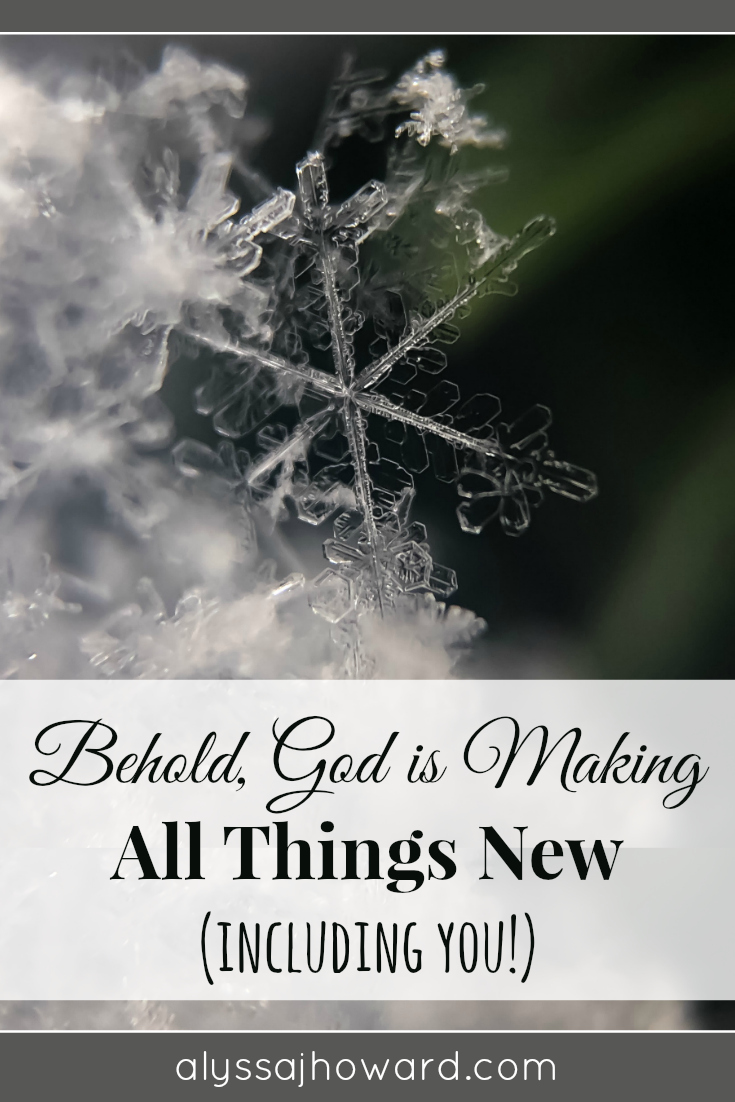 Behold, God is Making All Things New (including you!) | alyssajhoward.com