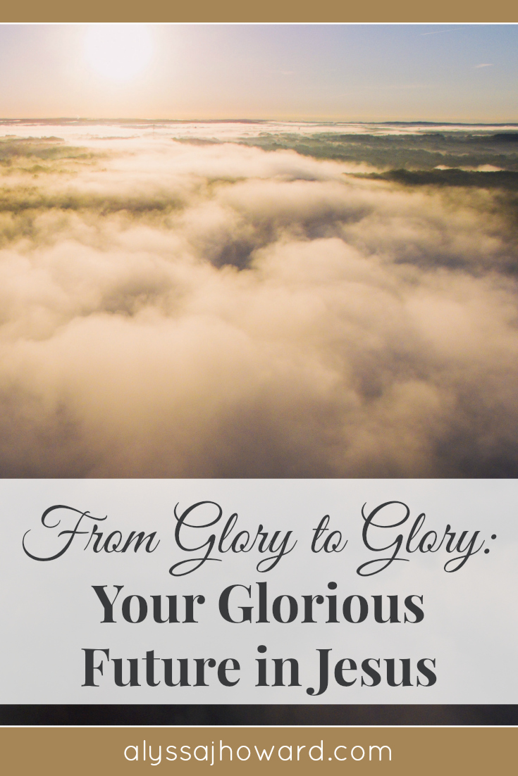 From Glory to Glory: Your Glorious Future in Jesus   alyssajhoward.com