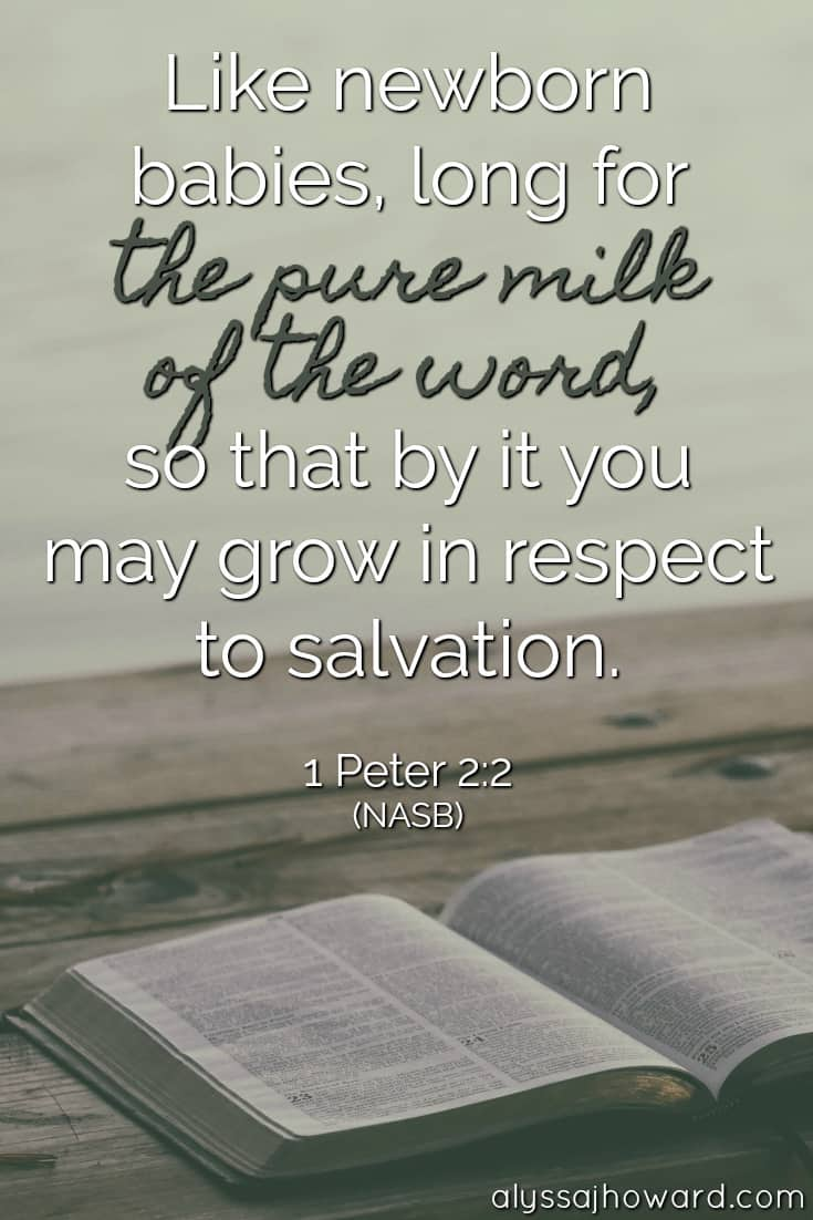 Like newborn babies, long for the pure milk of the word, so that by it you may grow in respect to salvation. - 1 Peter 2:2