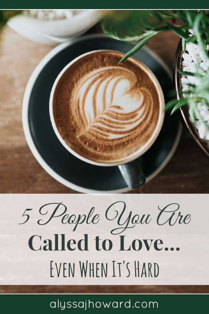 5 People You Are Called to Love... Even When It's Hard | alyssajhoward.com