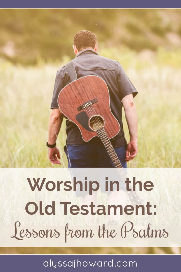 Worship in the Old Testament: Lessons from the Psalms | alyssajhoward.com